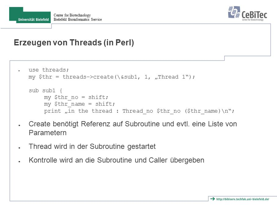 "Center for Biotechnology Bielefeld Bioinformatics Service Erzeugen von Threads (in Perl) ● use threads; my $thr = threads->create(\&sub1, 1, ""Thread 1 ); sub sub1 { my $thr_no = shift; my $thr_name = shift; print ""in the thread : Thread_no $thr_no ($thr_name)\n ; ● Create benötigt Referenz auf Subroutine und evtl."
