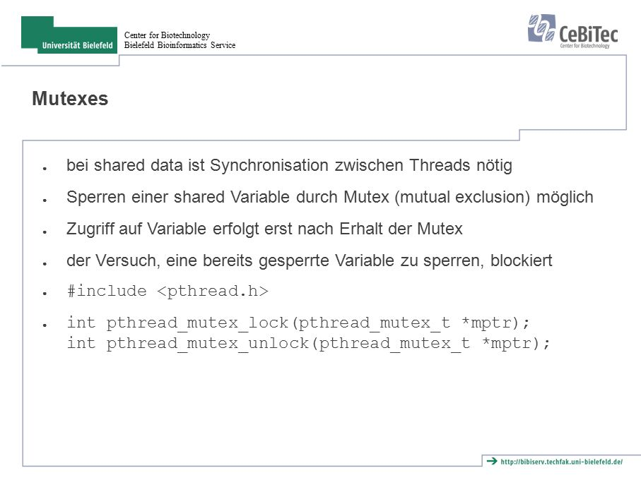 Center for Biotechnology Bielefeld Bioinformatics Service Mutexes ● bei shared data ist Synchronisation zwischen Threads nötig ● Sperren einer shared Variable durch Mutex (mutual exclusion) möglich ● Zugriff auf Variable erfolgt erst nach Erhalt der Mutex ● der Versuch, eine bereits gesperrte Variable zu sperren, blockiert ● #include ● int pthread_mutex_lock(pthread_mutex_t *mptr); int pthread_mutex_unlock(pthread_mutex_t *mptr);