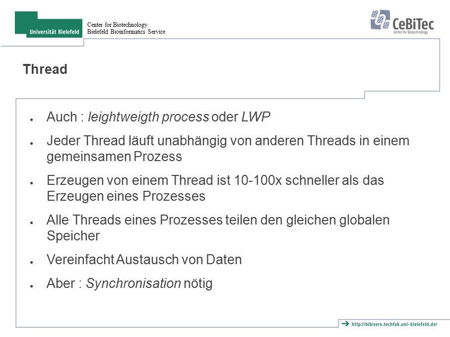 Center for Biotechnology Bielefeld Bioinformatics Service Shared Data ● Ausnahme in Perl: ● keine Daten shared by default ● alle Daten werden von einem zum anderen Thread kopiert ● Shared Data mit: ● use threads; use threads::shared; ● my $foo : shared = 1; my $bar = 1; threads->create(sub { $foo++; $bar++ })->join; ● print $foo\n ; # prints 2 since $foo is shared print $bar\n ; # prints 1 since $bar is not shared