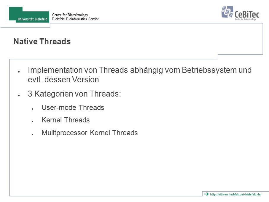 Center for Biotechnology Bielefeld Bioinformatics Service User mode Threads ● OS kennt keine Threads ● Auschliesslich im Programm (und dessen Bibliotheken) implementiert ● Problem ● Wenn ein Prozess blockiert, blockieren alle ● Kernel blockiert auf Prozess Ebene