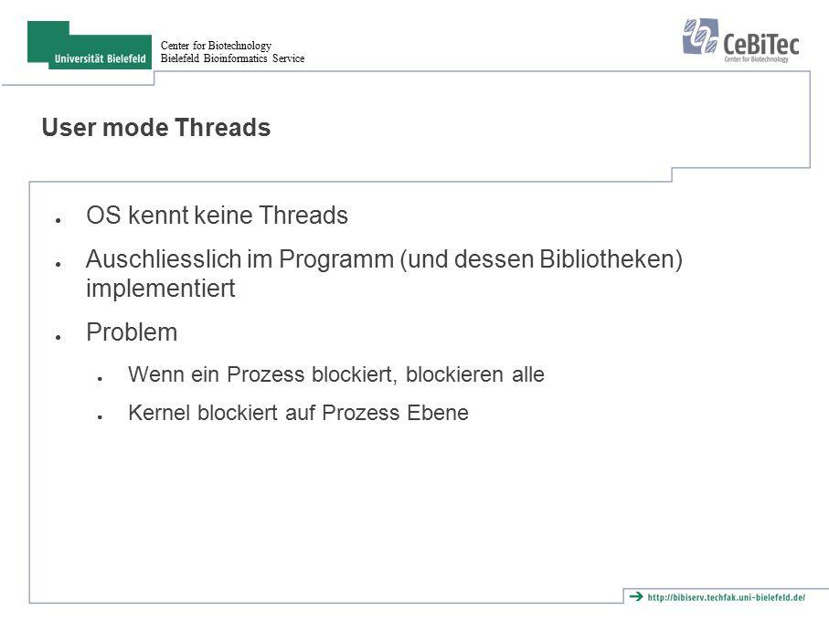 Center for Biotechnology Bielefeld Bioinformatics Service Kernel Threads ● OS kennt Kernel Threads ● Blockieren eines Threads blockiert die anderen nicht ● Kernel blockiert auf Thread Ebene ● Aber: Prozess kann nicht mehrere Threads gleichzeitig laufen lassen ● Problem : Synchronisation