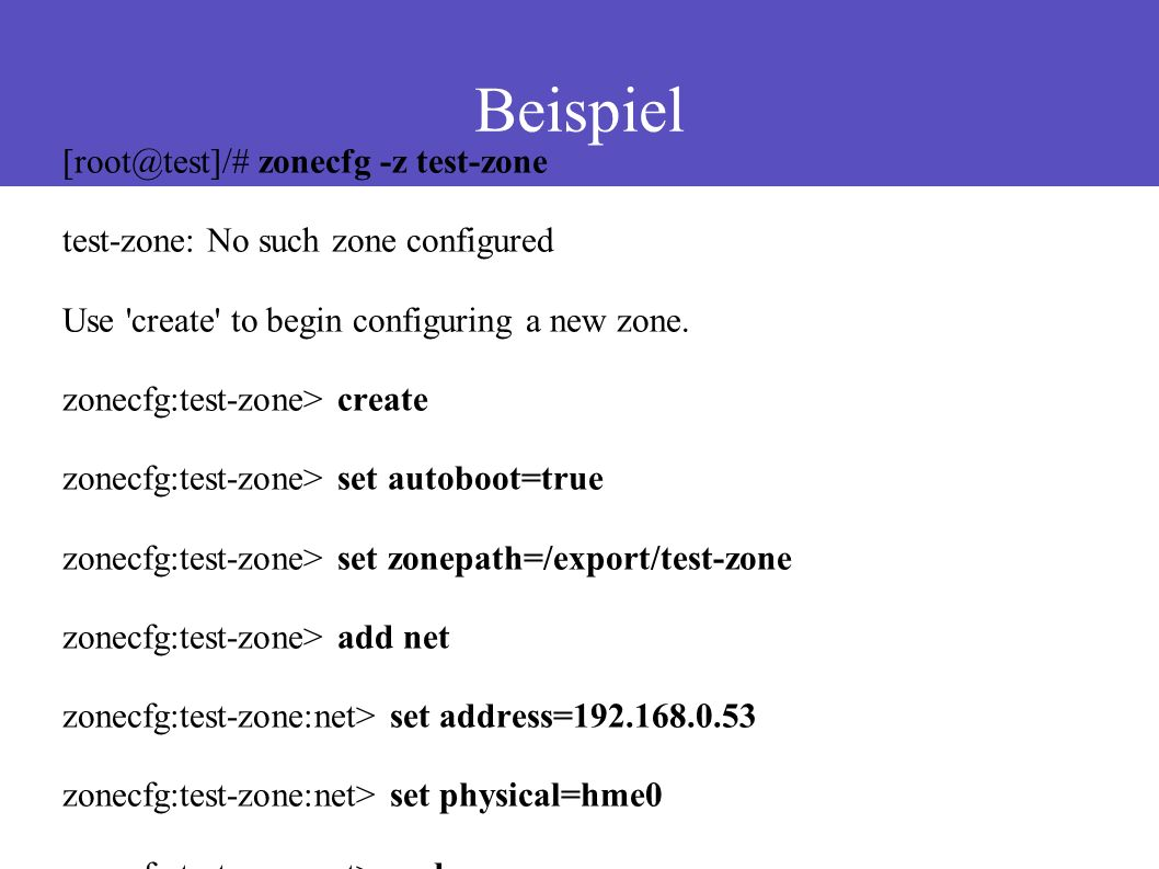 Beispiel [root@test]/# zonecfg -z test-zone test-zone: No such zone configured Use create to begin configuring a new zone.