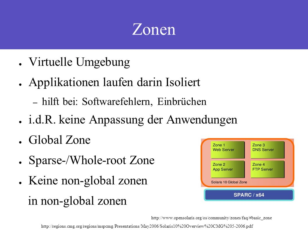 Zonen http://regions.cmg.org/regions/mspcmg/Presentations/May2006/Solaris10%20Overview%20CMG%205-2006.pdf http://www.opensolaris.org/os/community/zones/faq/#basic_zone ● Virtuelle Umgebung ● Applikationen laufen darin Isoliert – hilft bei: Softwarefehlern, Einbrüchen ● i.d.R.