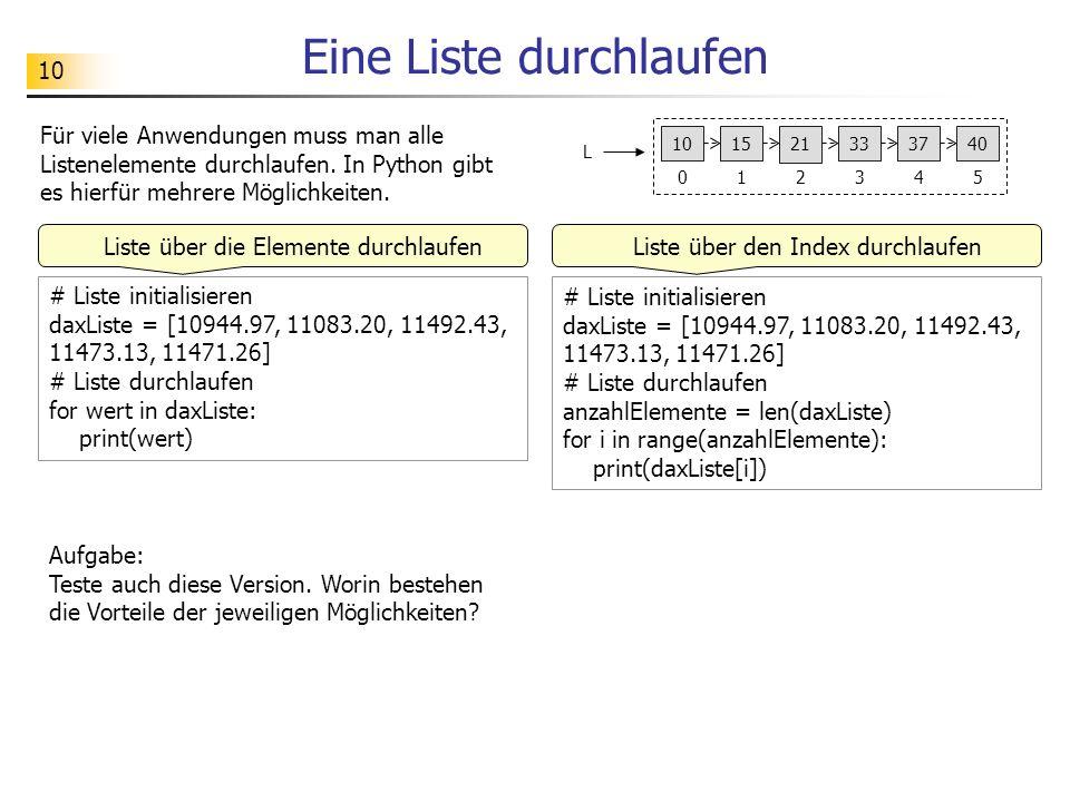 10 Eine Liste durchlaufen # Liste initialisieren daxListe = [10944.97, 11083.20, 11492.43, 11473.13, 11471.26] # Liste durchlaufen for wert in daxListe: print(wert) Aufgabe: Teste auch diese Version.