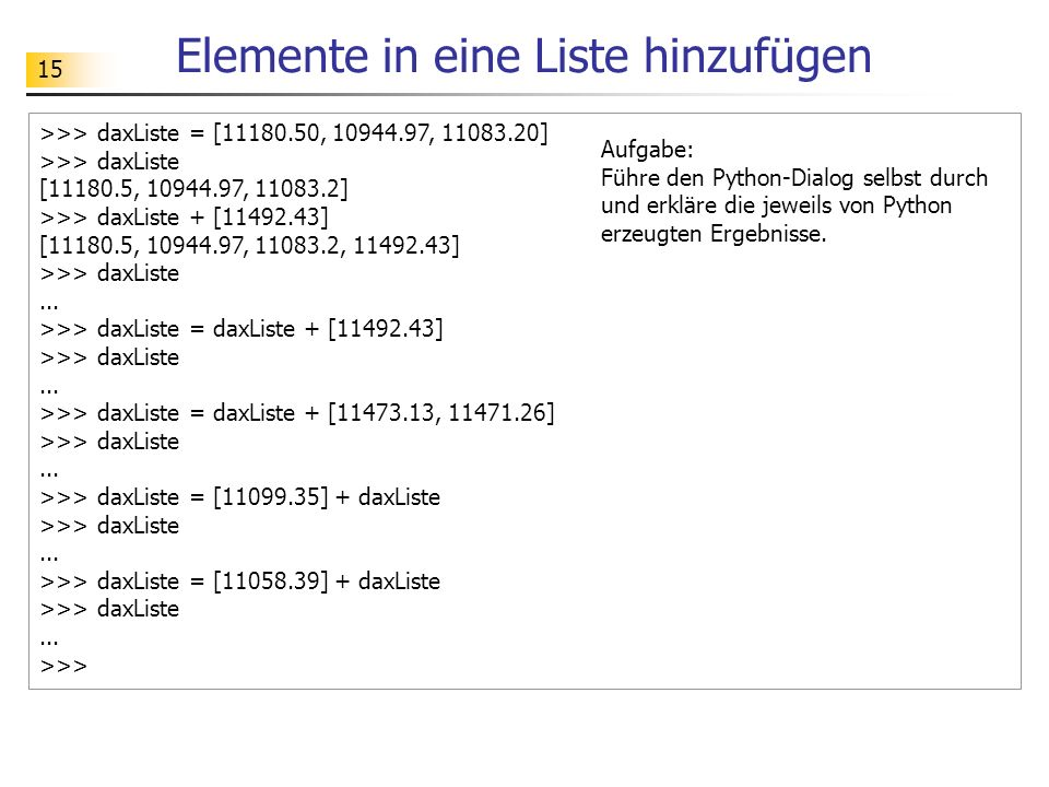 15 Elemente in eine Liste hinzufügen >>> daxListe = [11180.50, 10944.97, 11083.20] >>> daxListe [11180.5, 10944.97, 11083.2] >>> daxListe + [11492.43] [11180.5, 10944.97, 11083.2, 11492.43] >>> daxListe...