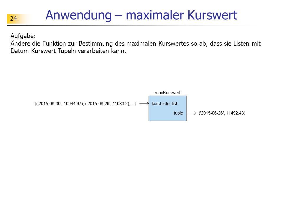 24 Anwendung – maximaler Kurswert Aufgabe: Ändere die Funktion zur Bestimmung des maximalen Kurswertes so ab, dass sie Listen mit Datum-Kurswert-Tupeln verarbeiten kann.