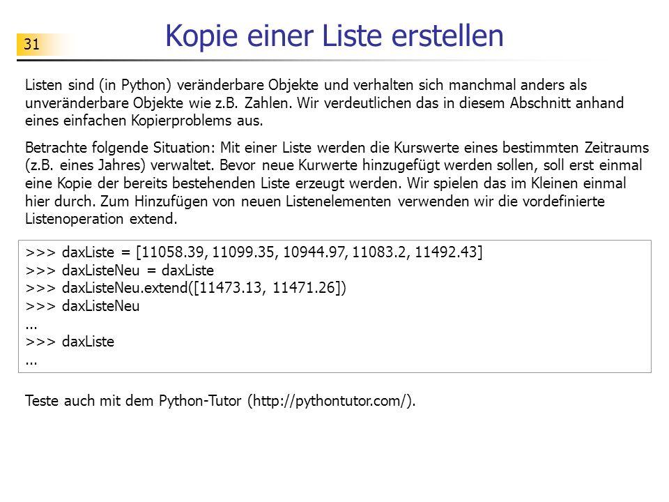 31 Kopie einer Liste erstellen Listen sind (in Python) veränderbare Objekte und verhalten sich manchmal anders als unveränderbare Objekte wie z.B.