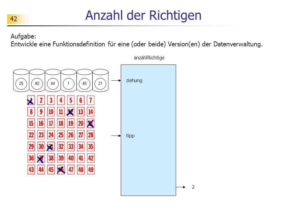 42 Anzahl der Richtigen Aufgabe: Entwickle eine Funktionsdefinition für eine (oder beide) Version(en) der Datenverwaltung.