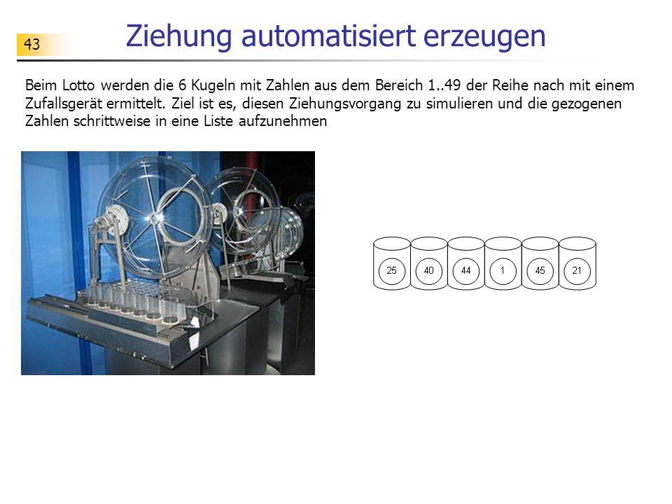 43 Ziehung automatisiert erzeugen Beim Lotto werden die 6 Kugeln mit Zahlen aus dem Bereich 1..49 der Reihe nach mit einem Zufallsgerät ermittelt.