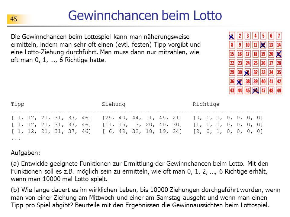 45 Gewinnchancen beim Lotto Die Gewinnchancen beim Lottospiel kann man näherungsweise ermitteln, indem man sehr oft einen (evtl.
