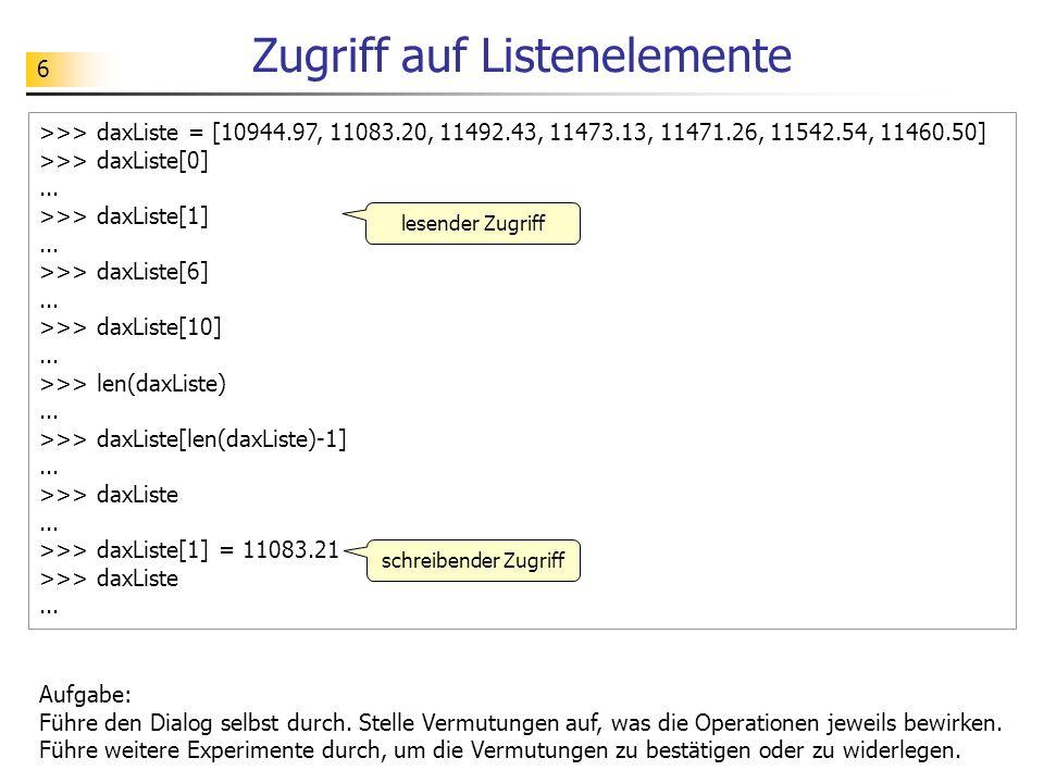 7 Zugriff auf Teillisten >>> daxListe = [10944.97, 11083.20, 11492.43, 11473.13, 11471.26, 11542.54, 11460.50] >>> daxListe[0:2]...
