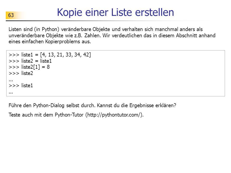 63 Kopie einer Liste erstellen Listen sind (in Python) veränderbare Objekte und verhalten sich manchmal anders als unveränderbare Objekte wie z.B.