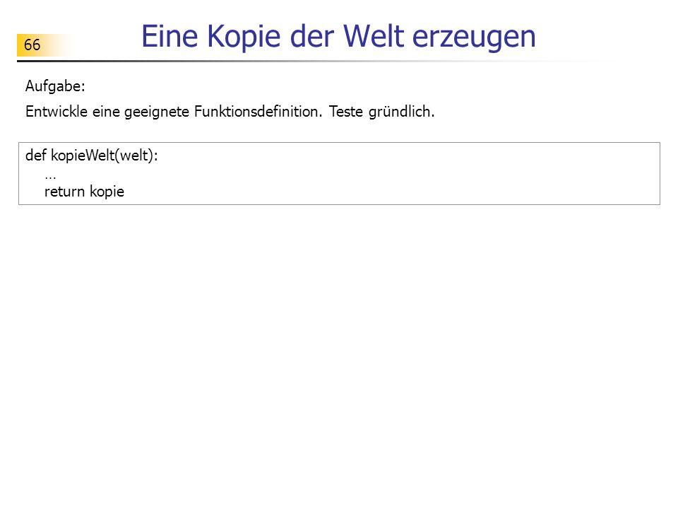 66 Eine Kopie der Welt erzeugen def kopieWelt(welt): … return kopie Aufgabe: Entwickle eine geeignete Funktionsdefinition.