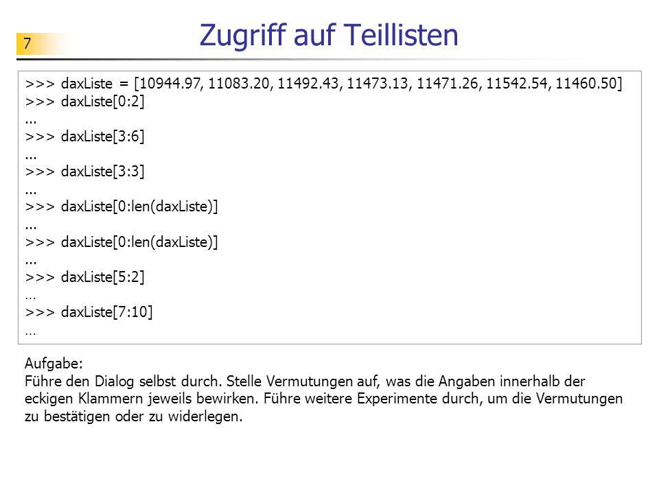 8 Zugriff auf Teillisten >>> daxListe = [10944.97, 11083.20, 11492.43, 11473.13, 11471.26, 11542.54, 11460.50] >>> daxListe[3:]...