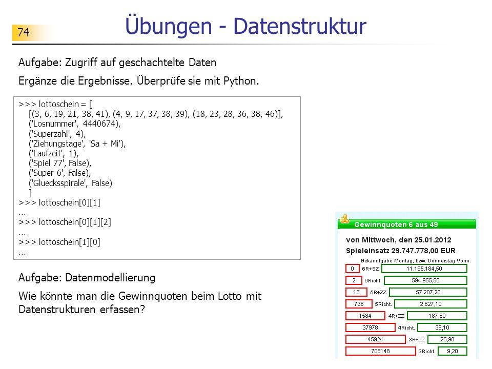 74 Übungen - Datenstruktur >>> lottoschein = [ [(3, 6, 19, 21, 38, 41), (4, 9, 17, 37, 38, 39), (18, 23, 28, 36, 38, 46)], ( Losnummer , 4440674), ( Superzahl , 4), ( Ziehungstage , Sa + Mi ), ( Laufzeit , 1), ( Spiel 77 , False), ( Super 6 , False), ( Gluecksspirale , False) ] >>> lottoschein[0][1]...