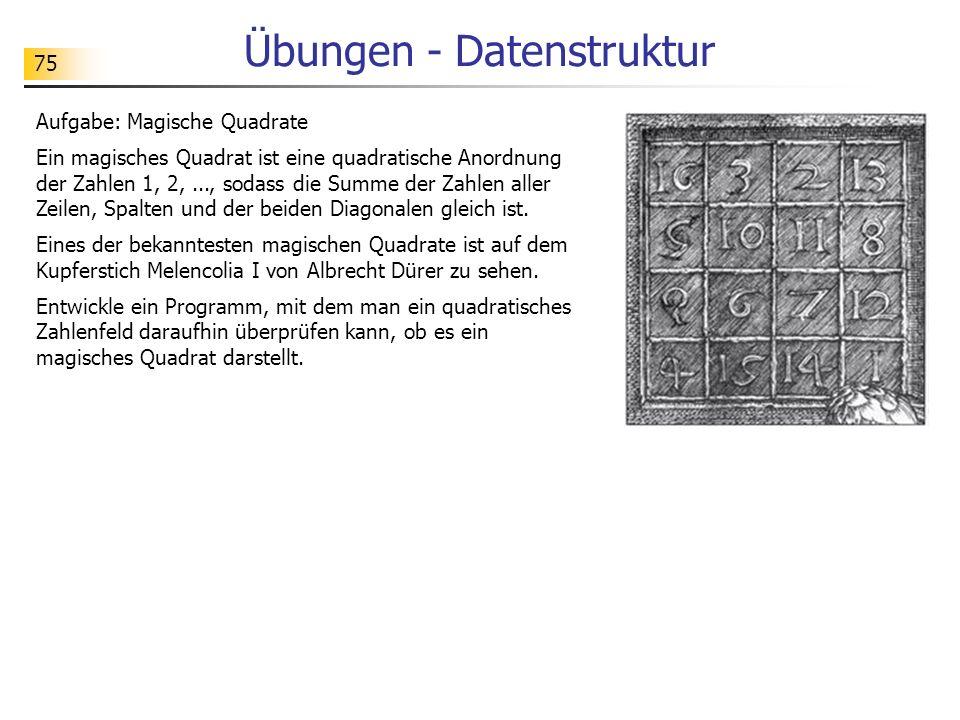 75 Übungen - Datenstruktur Aufgabe: Magische Quadrate Ein magisches Quadrat ist eine quadratische Anordnung der Zahlen 1, 2,..., sodass die Summe der Zahlen aller Zeilen, Spalten und der beiden Diagonalen gleich ist.