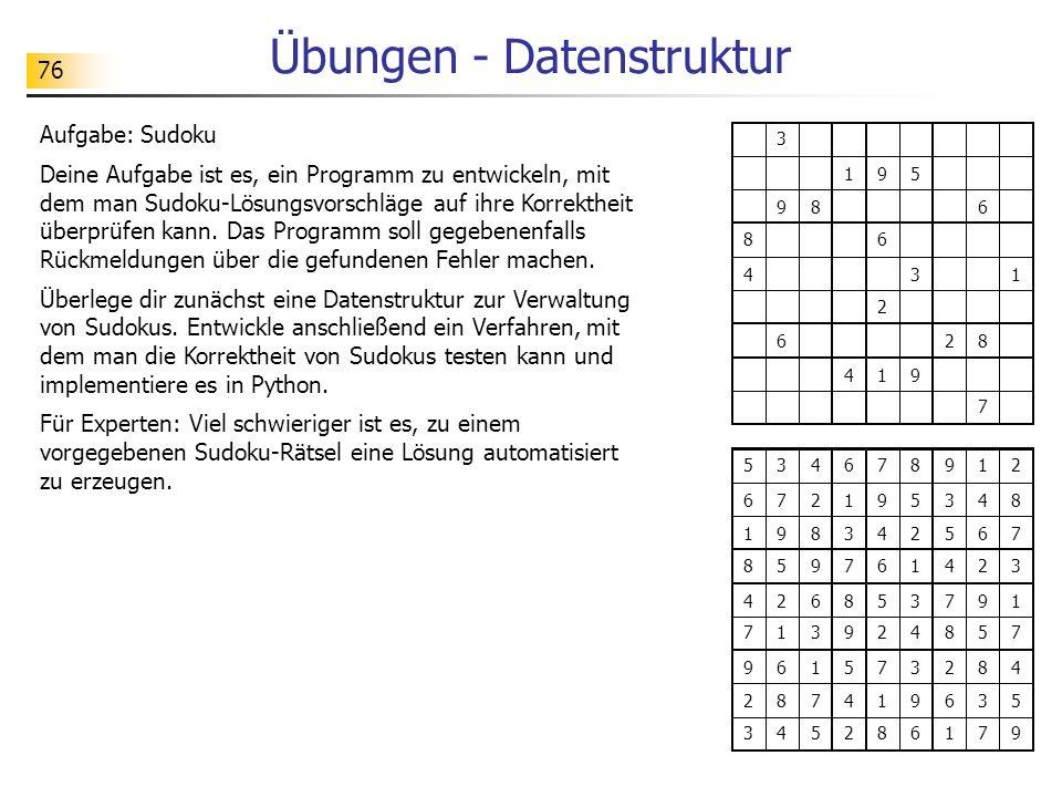 76 Übungen - Datenstruktur Aufgabe: Sudoku Deine Aufgabe ist es, ein Programm zu entwickeln, mit dem man Sudoku-Lösungsvorschläge auf ihre Korrektheit überprüfen kann.