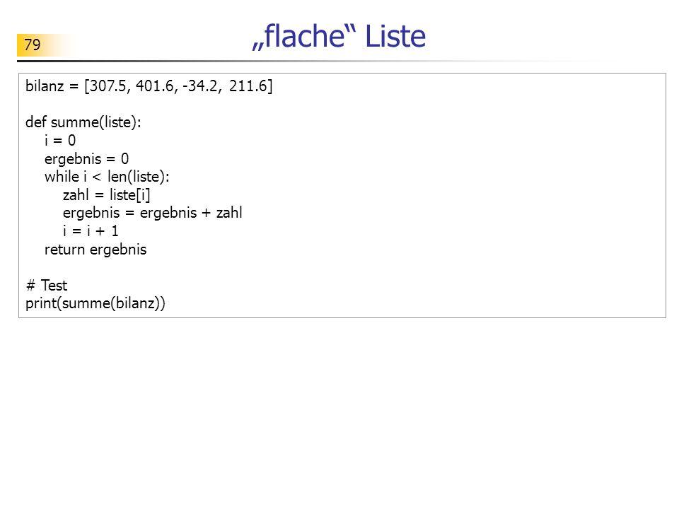 "79 ""flache Liste bilanz = [307.5, 401.6, -34.2,211.6] def summe(liste): i = 0 ergebnis = 0 while i < len(liste): zahl = liste[i] ergebnis = ergebnis + zahl i = i + 1 return ergebnis # Test print(summe(bilanz))"