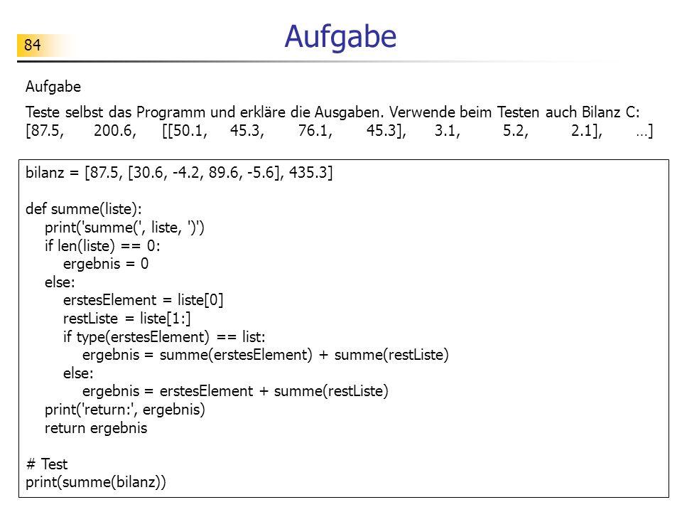84 Aufgabe bilanz = [87.5, [30.6, -4.2, 89.6, -5.6], 435.3] def summe(liste): print( summe( , liste, ) ) if len(liste) == 0: ergebnis = 0 else: erstesElement = liste[0] restListe = liste[1:] if type(erstesElement) == list: ergebnis = summe(erstesElement) + summe(restListe) else: ergebnis = erstesElement + summe(restListe) print( return: , ergebnis) return ergebnis # Test print(summe(bilanz)) Aufgabe Teste selbst das Programm und erkläre die Ausgaben.