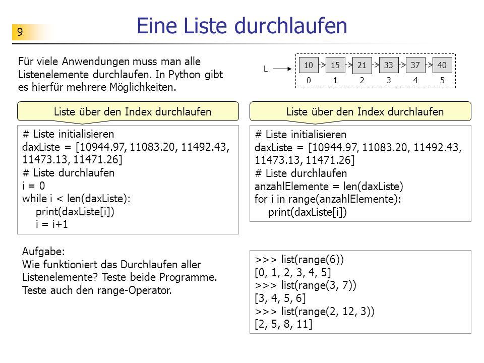 9 Eine Liste durchlaufen # Liste initialisieren daxListe = [10944.97, 11083.20, 11492.43, 11473.13, 11471.26] # Liste durchlaufen i = 0 while i < len(daxListe): print(daxListe[i]) i = i+1 Aufgabe: Wie funktioniert das Durchlaufen aller Listenelemente.