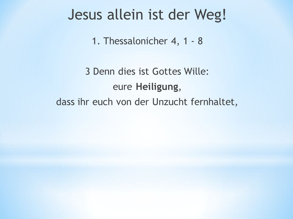 1. Thessalonicher 4, 1 - 8 3 Denn dies ist Gottes Wille: eure Heiligung, dass ihr euch von der Unzucht fernhaltet, Jesus allein ist der Weg!