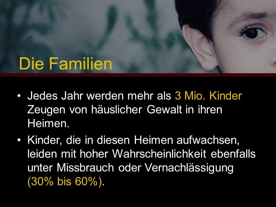 Die Familien Jedes Jahr werden mehr als 3 Mio. Kinder Zeugen von häuslicher Gewalt in ihren Heimen. Kinder, die in diesen Heimen aufwachsen, leiden mi
