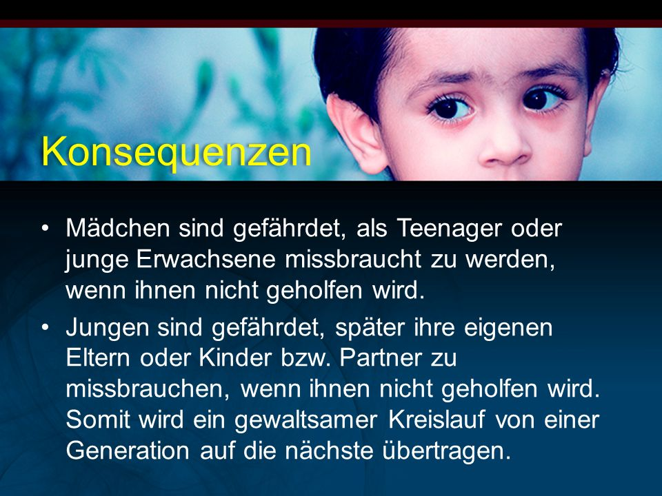 Mädchen sind gefährdet, als Teenager oder junge Erwachsene missbraucht zu werden, wenn ihnen nicht geholfen wird. Jungen sind gefährdet, später ihre e