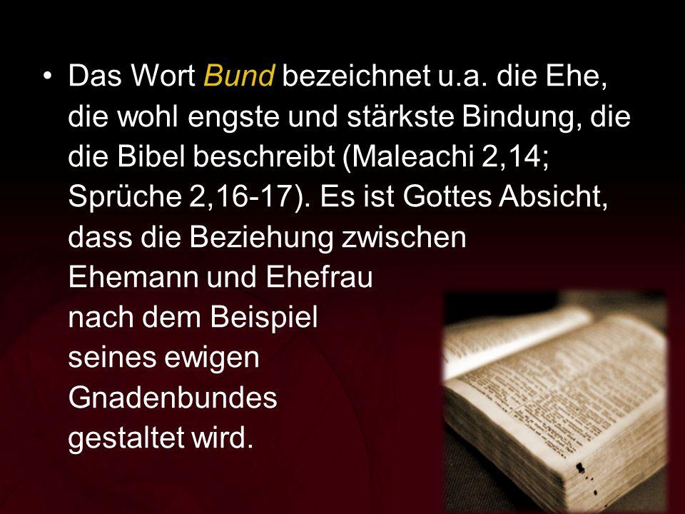 Das Wort Bund bezeichnet u.a. die Ehe, die wohl engste und stärkste Bindung, die die Bibel beschreibt (Maleachi 2,14; Sprüche 2,16-17). Es ist Gottes