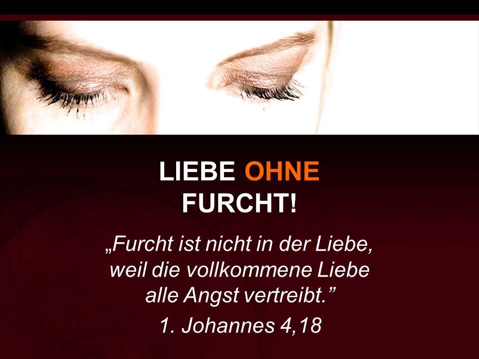 """LIEBE OHNE FURCHT! """"Furcht ist nicht in der Liebe, weil die vollkommene Liebe alle Angst vertreibt."""" 1. Johannes 4,18"""