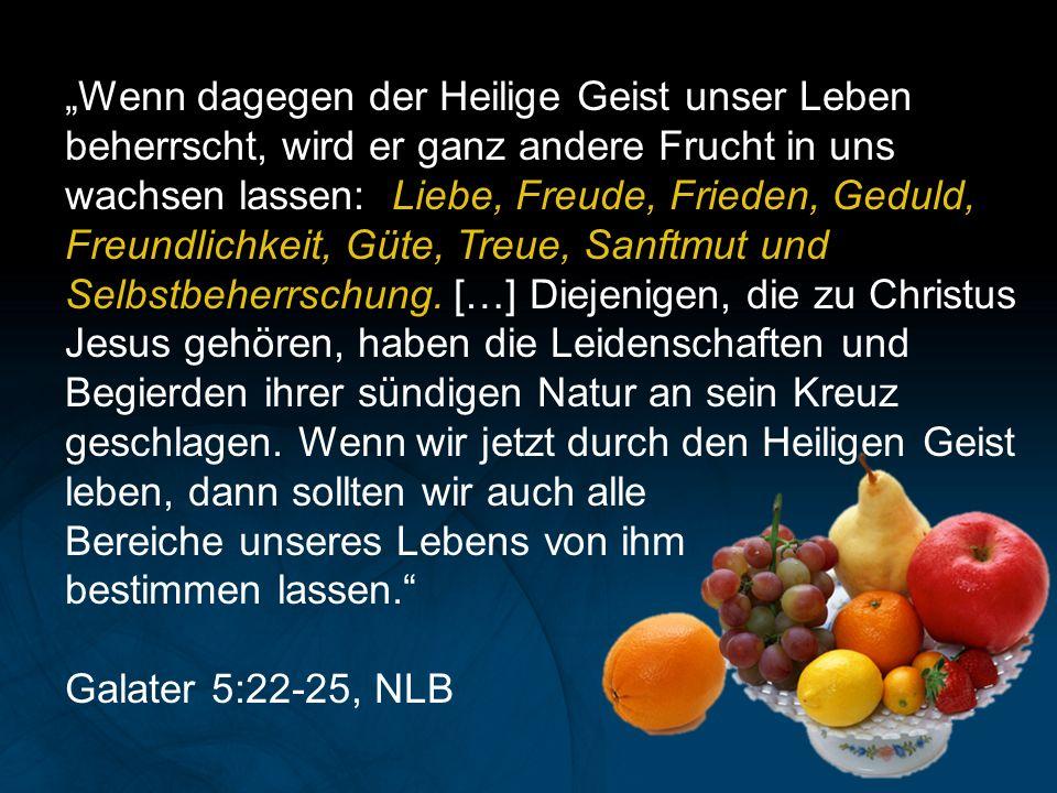 """""""Wenn dagegen der Heilige Geist unser Leben beherrscht, wird er ganz andere Frucht in uns wachsen lassen: Liebe, Freude, Frieden, Geduld, Freundlichkeit, Güte, Treue, Sanftmut und Selbstbeherrschung."""