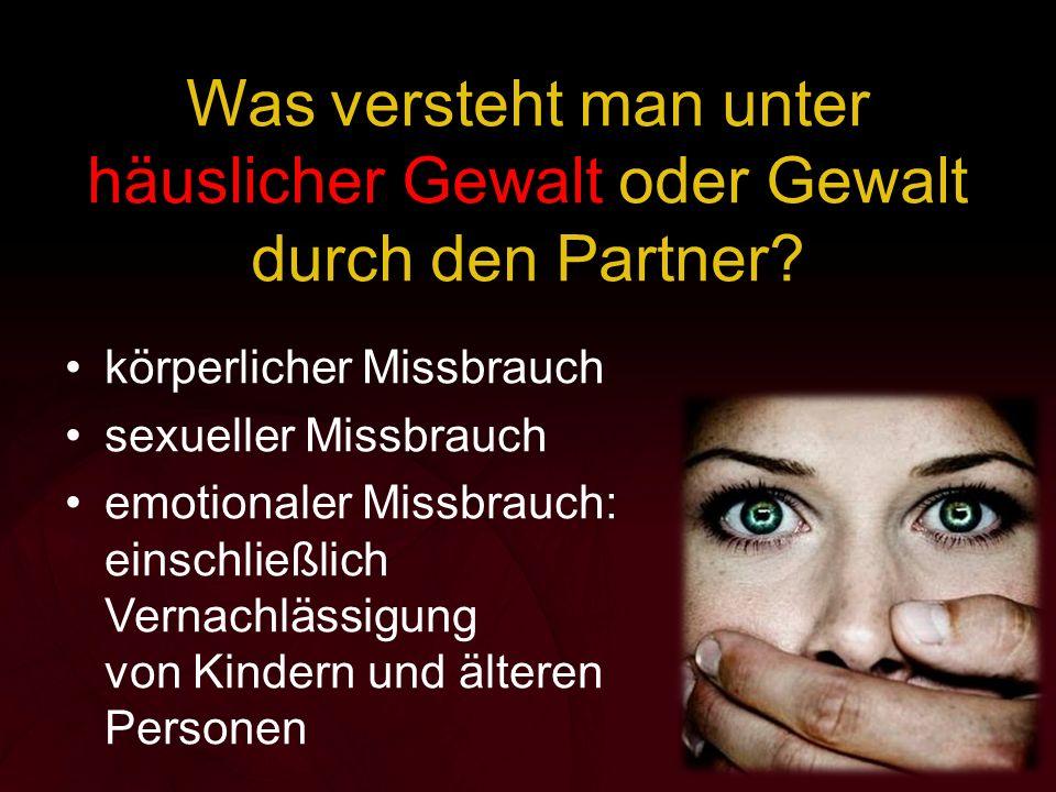 Was versteht man unter häuslicher Gewalt oder Gewalt durch den Partner? körperlicher Missbrauch sexueller Missbrauch emotionaler Missbrauch: einschlie