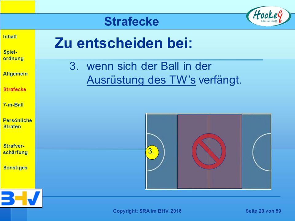 Copyright: SRA im BHV, 2016Seite 20 von 59 Strafecke Zu entscheiden bei: 3.wenn sich der Ball in der Ausrüstung des TW's verfängt.