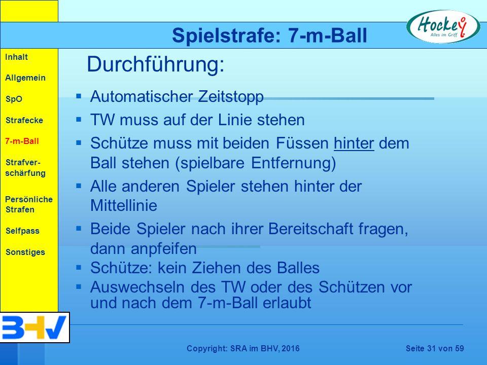 Copyright: SRA im BHV, 2016Seite 31 von 59   Automatischer Zeitstopp   TW muss auf der Linie stehen   Schütze muss mit beiden Füssen hinter dem Ball stehen (spielbare Entfernung)   Alle anderen Spieler stehen hinter der Mittellinie   Beide Spieler nach ihrer Bereitschaft fragen, dann anpfeifen   Schütze: kein Ziehen des Balles   Auswechseln des TW oder des Schützen vor und nach dem 7-m-Ball erlaubt Durchführung: Spielstrafe: 7-m-Ball Inhalt Allgemein SpO Strafecke 7-m-Ball Strafver- schärfung Persönliche Strafen Selfpass Sonstiges