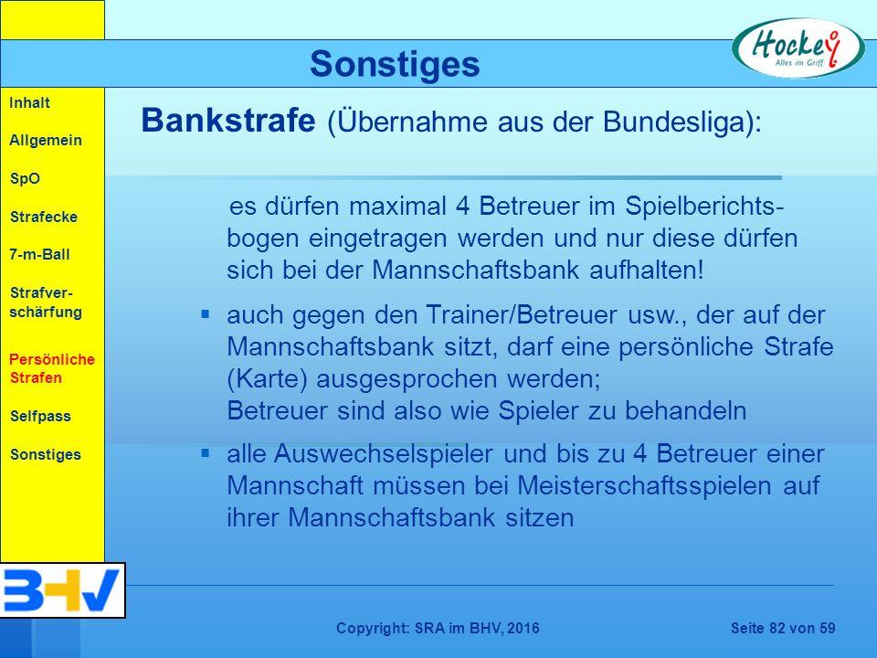 Copyright: SRA im BHV, 2016Seite 82 von 59 Bankstrafe (Übernahme aus der Bundesliga): es dürfen maximal 4 Betreuer im Spielberichts- bogen eingetragen werden und nur diese dürfen sich bei der Mannschaftsbank aufhalten.