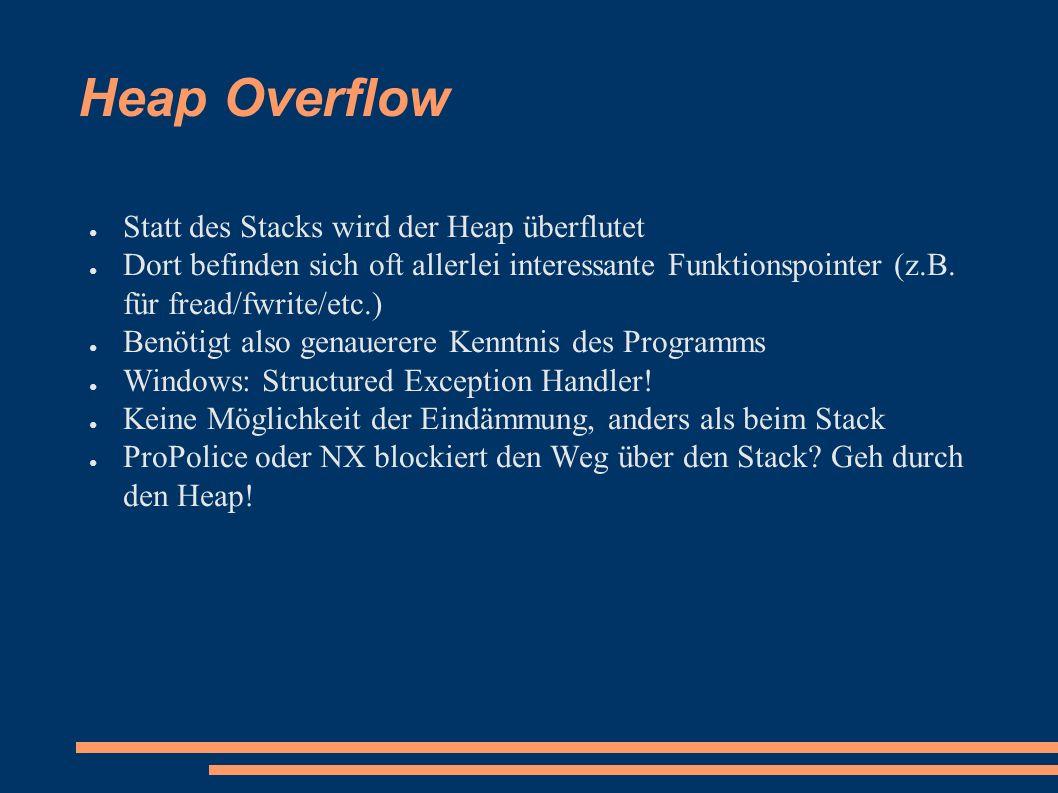 Heap Overflow ● Statt des Stacks wird der Heap überflutet ● Dort befinden sich oft allerlei interessante Funktionspointer (z.B.