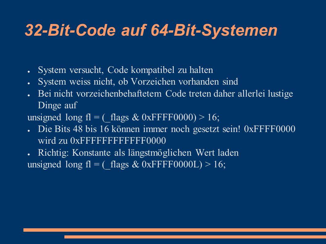 32-Bit-Code auf 64-Bit-Systemen ● System versucht, Code kompatibel zu halten ● System weiss nicht, ob Vorzeichen vorhanden sind ● Bei nicht vorzeichenbehaftetem Code treten daher allerlei lustige Dinge auf unsigned long fl = (_flags & 0xFFFF0000) > 16; ● Die Bits 48 bis 16 können immer noch gesetzt sein.