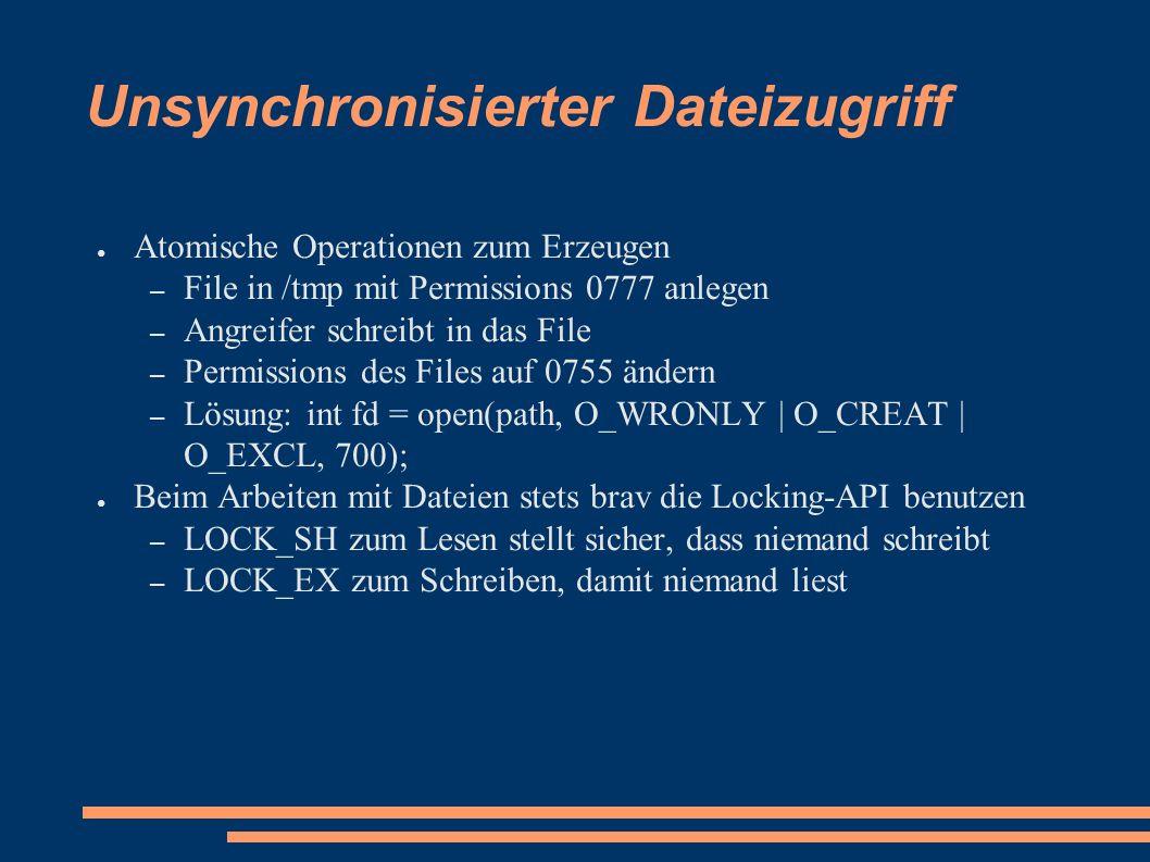 Unsynchronisierter Dateizugriff ● Atomische Operationen zum Erzeugen – File in /tmp mit Permissions 0777 anlegen – Angreifer schreibt in das File – Permissions des Files auf 0755 ändern – Lösung: int fd = open(path, O_WRONLY | O_CREAT | O_EXCL, 700); ● Beim Arbeiten mit Dateien stets brav die Locking-API benutzen – LOCK_SH zum Lesen stellt sicher, dass niemand schreibt – LOCK_EX zum Schreiben, damit niemand liest