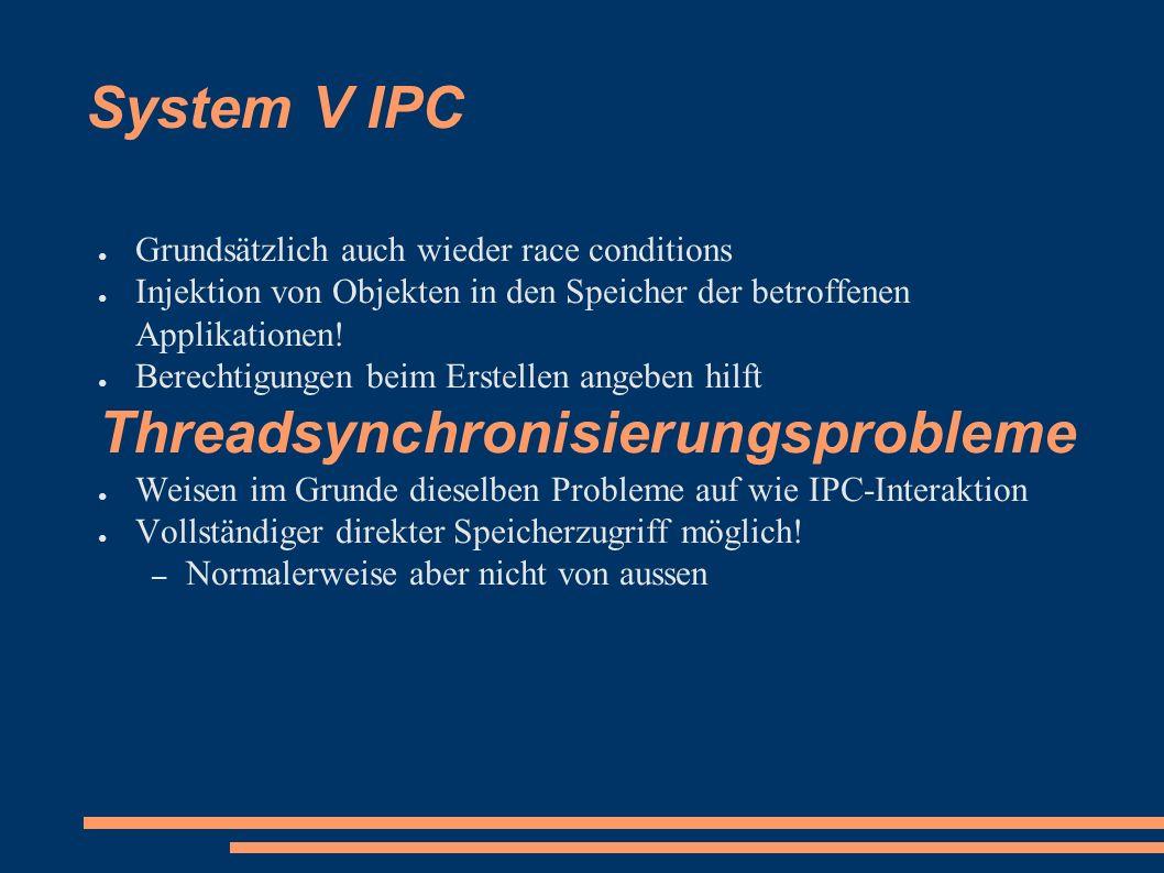 System V IPC ● Grundsätzlich auch wieder race conditions ● Injektion von Objekten in den Speicher der betroffenen Applikationen.