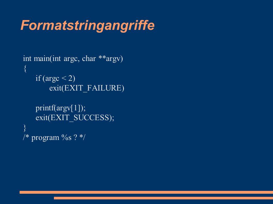 Formatstringangriffe int main(int argc, char **argv) { if (argc < 2) exit(EXIT_FAILURE) printf(argv[1]); exit(EXIT_SUCCESS); } /* program %s .