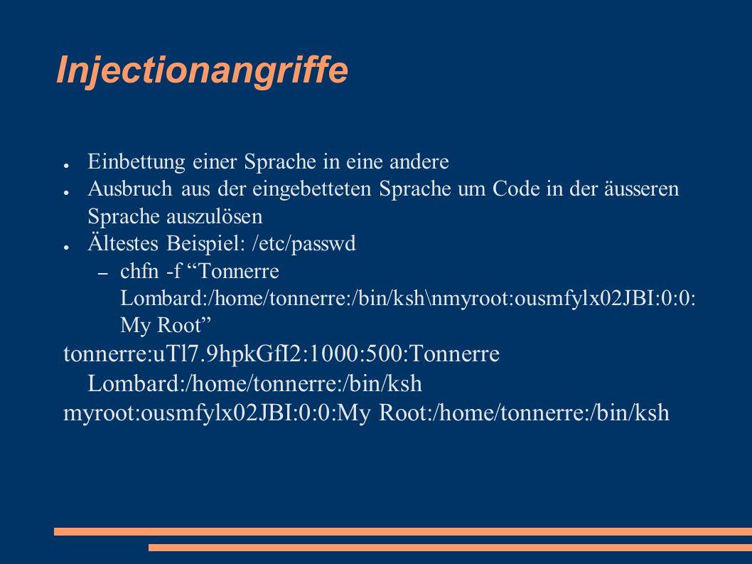 Injectionangriffe ● Einbettung einer Sprache in eine andere ● Ausbruch aus der eingebetteten Sprache um Code in der äusseren Sprache auszulösen ● Ältestes Beispiel: /etc/passwd – chfn -f Tonnerre Lombard:/home/tonnerre:/bin/ksh\nmyroot:ousmfylx02JBI:0:0: My Root tonnerre:uTl7.9hpkGfI2:1000:500:Tonnerre Lombard:/home/tonnerre:/bin/ksh myroot:ousmfylx02JBI:0:0:My Root:/home/tonnerre:/bin/ksh