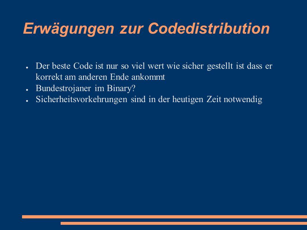Erwägungen zur Codedistribution ● Der beste Code ist nur so viel wert wie sicher gestellt ist dass er korrekt am anderen Ende ankommt ● Bundestrojaner im Binary.