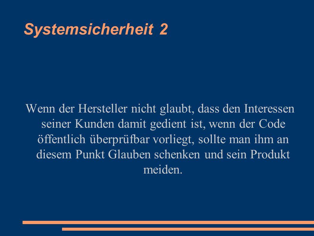 Systemsicherheit 2 Wenn der Hersteller nicht glaubt, dass den Interessen seiner Kunden damit gedient ist, wenn der Code öffentlich überprüfbar vorliegt, sollte man ihm an diesem Punkt Glauben schenken und sein Produkt meiden.