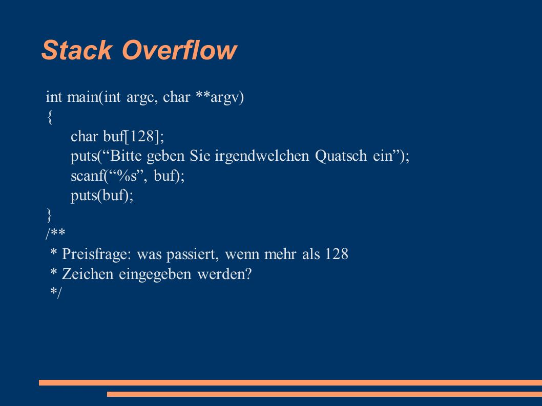 Stack Overflow int main(int argc, char **argv) { char buf[128]; puts( Bitte geben Sie irgendwelchen Quatsch ein ); scanf( %s , buf); puts(buf); } /** * Preisfrage: was passiert, wenn mehr als 128 * Zeichen eingegeben werden.