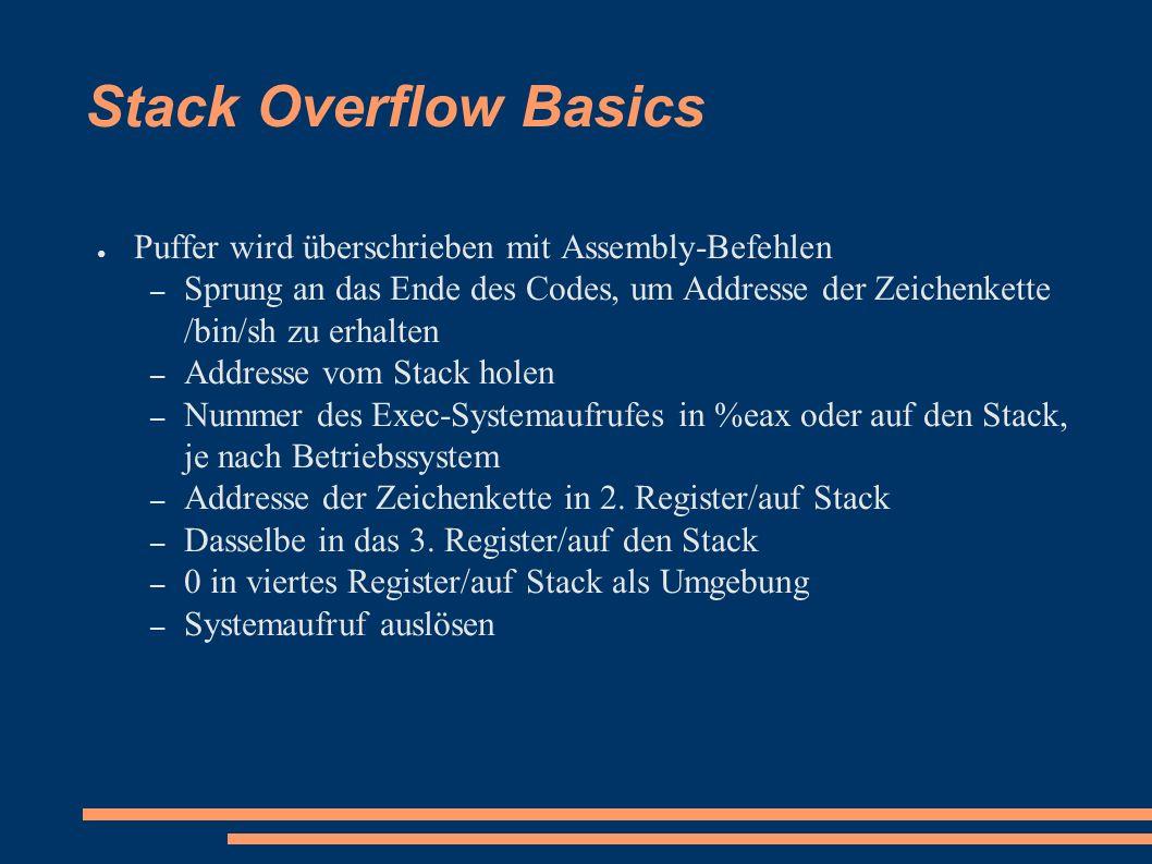 Stack Overflow Basics ● Puffer wird überschrieben mit Assembly-Befehlen – Sprung an das Ende des Codes, um Addresse der Zeichenkette /bin/sh zu erhalten – Addresse vom Stack holen – Nummer des Exec-Systemaufrufes in %eax oder auf den Stack, je nach Betriebssystem – Addresse der Zeichenkette in 2.