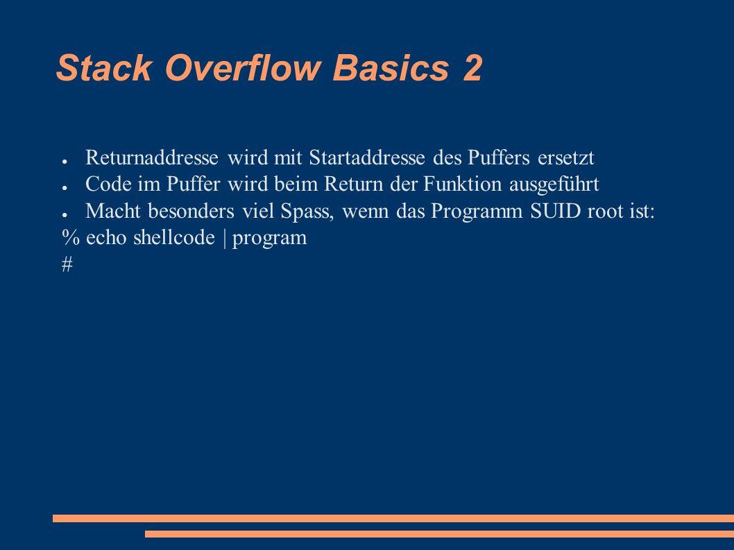 Stack Overflow Basics 2 ● Returnaddresse wird mit Startaddresse des Puffers ersetzt ● Code im Puffer wird beim Return der Funktion ausgeführt ● Macht besonders viel Spass, wenn das Programm SUID root ist: % echo shellcode | program #