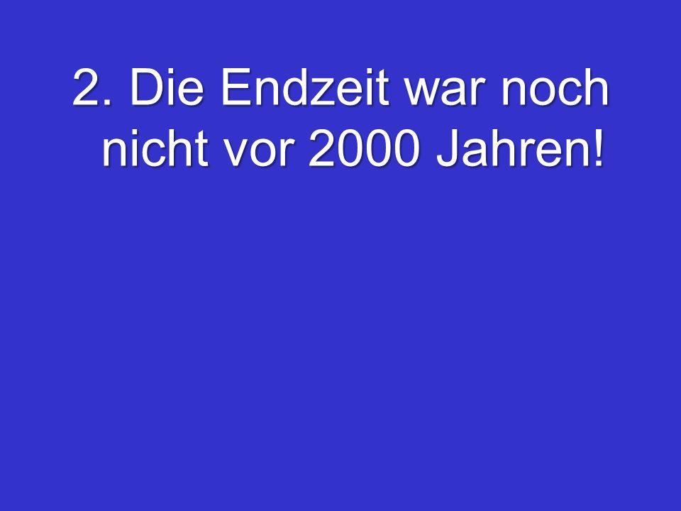 2. Die Endzeit war noch nicht vor 2000 Jahren!