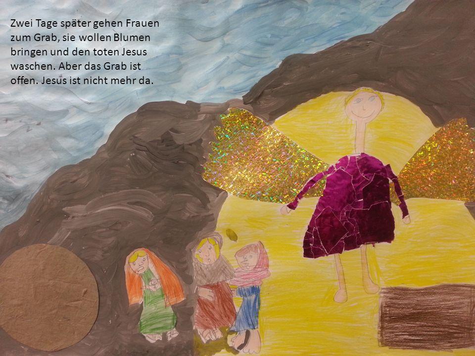 Zwei Tage später gehen Frauen zum Grab, sie wollen Blumen bringen und den toten Jesus waschen.