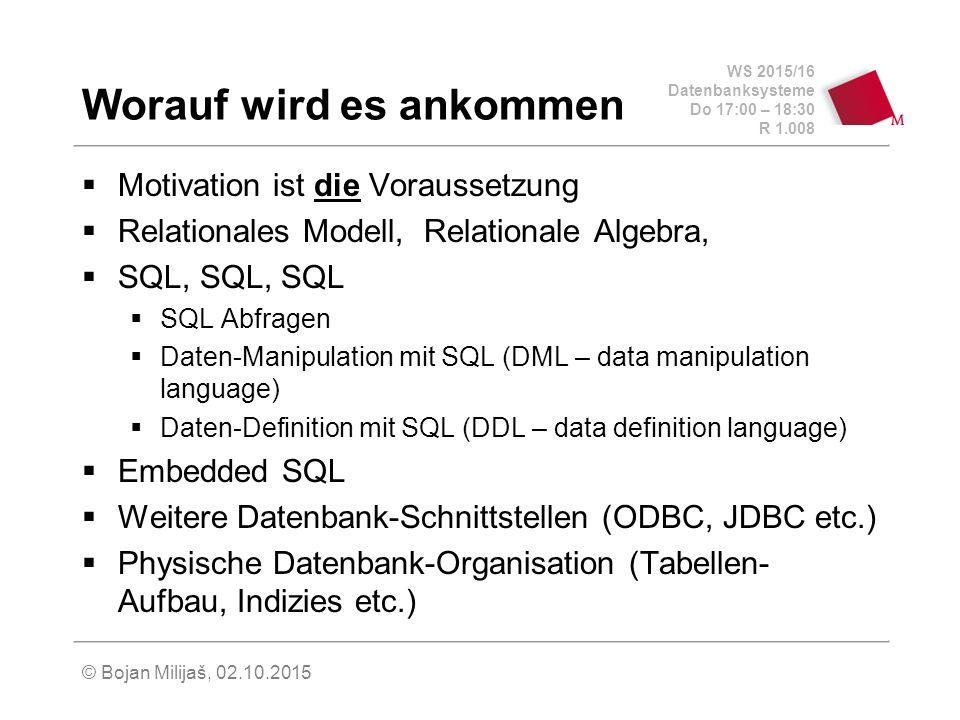 WS 2015/16 Datenbanksysteme Do 17:00 – 18:30 R 1.008 © Bojan Milijaš, 02.10.2015 Worauf wird es ankommen  Motivation ist die Voraussetzung  Relationales Modell, Relationale Algebra,  SQL, SQL, SQL  SQL Abfragen  Daten-Manipulation mit SQL (DML – data manipulation language)  Daten-Definition mit SQL (DDL – data definition language)  Embedded SQL  Weitere Datenbank-Schnittstellen (ODBC, JDBC etc.)  Physische Datenbank-Organisation (Tabellen- Aufbau, Indizies etc.)