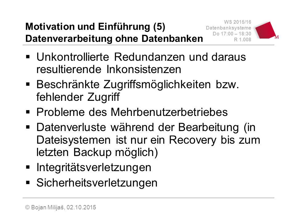 WS 2015/16 Datenbanksysteme Do 17:00 – 18:30 R 1.008 © Bojan Milijaš, 02.10.2015 Motivation und Einführung (5) Datenverarbeitung ohne Datenbanken  Unkontrollierte Redundanzen und daraus resultierende Inkonsistenzen  Beschränkte Zugriffsmöglichkeiten bzw.