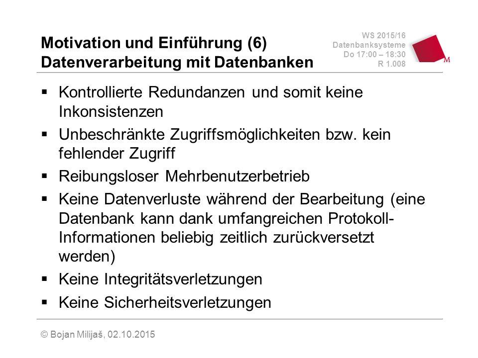 WS 2015/16 Datenbanksysteme Do 17:00 – 18:30 R 1.008 © Bojan Milijaš, 02.10.2015 Motivation und Einführung (6) Datenverarbeitung mit Datenbanken  Kontrollierte Redundanzen und somit keine Inkonsistenzen  Unbeschränkte Zugriffsmöglichkeiten bzw.